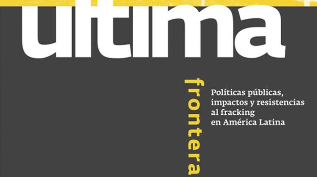 Última Frontera: Políticas públicas, impactos y resistencias al fracking en América Latina