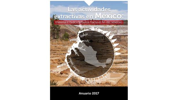 Anuario 2017. Las actividades extractivas en México: minería e hidrocarburos hacia el fin del sexenio.